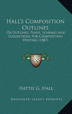 Halls Composition Outlines: Or Outlines, Plans, Schemes and Suggestions for Composition Writing (1887)
